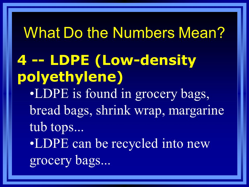 What Do the Numbers Mean? 4 -- LDPE (Low-density polyethylene) LDPE is found in grocery bags, bread bags, shrink wrap, margarine tub tops... LDPE can