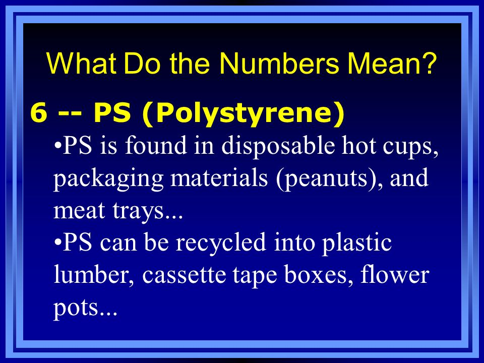 What Do the Numbers Mean? 6 -- PS (Polystyrene) PS is found in disposable hot cups, packaging materials (peanuts), and meat trays... PS can be recycle