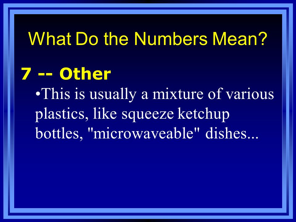 What Do the Numbers Mean? 7 -- Other This is usually a mixture of various plastics, like squeeze ketchup bottles,