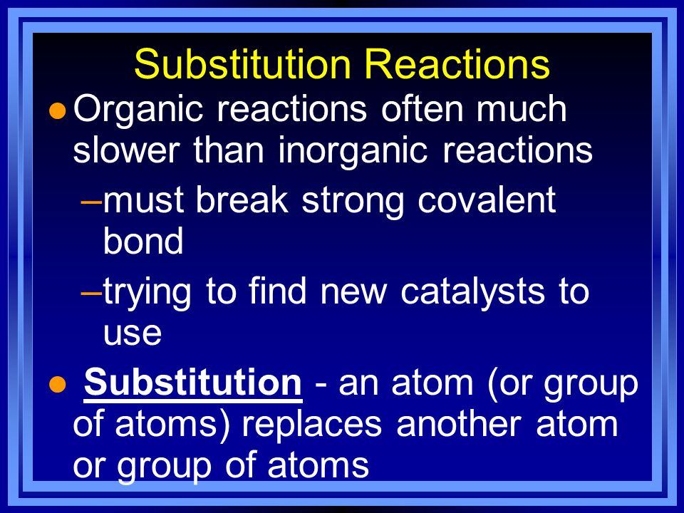 Substitution Reactions l Organic reactions often much slower than inorganic reactions –must break strong covalent bond –trying to find new catalysts t