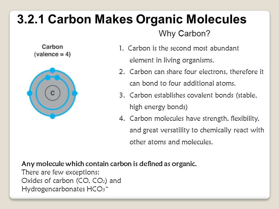 1. Carbon is the second most abundant element in living organisms. 2.Carbon can share four electrons, therefore it can bond to four additional atoms.