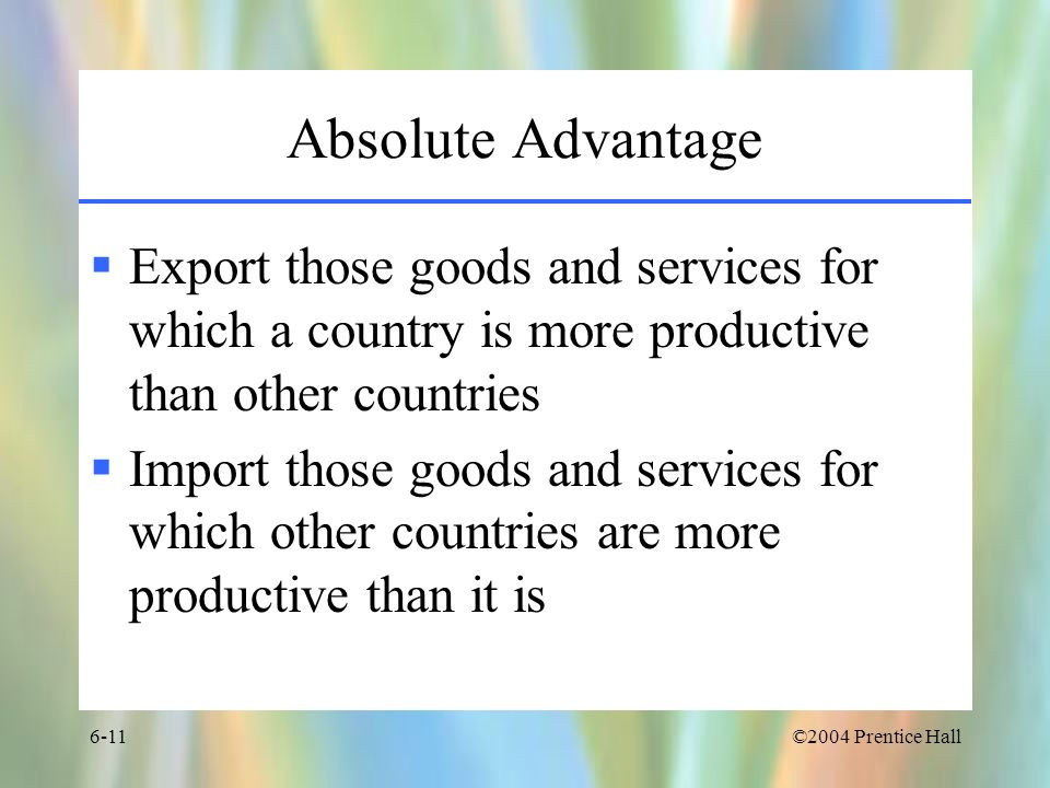 ©2004 Prentice Hall6-11 Absolute Advantage Export those goods and services for which a country is more productive than other countries Import those go