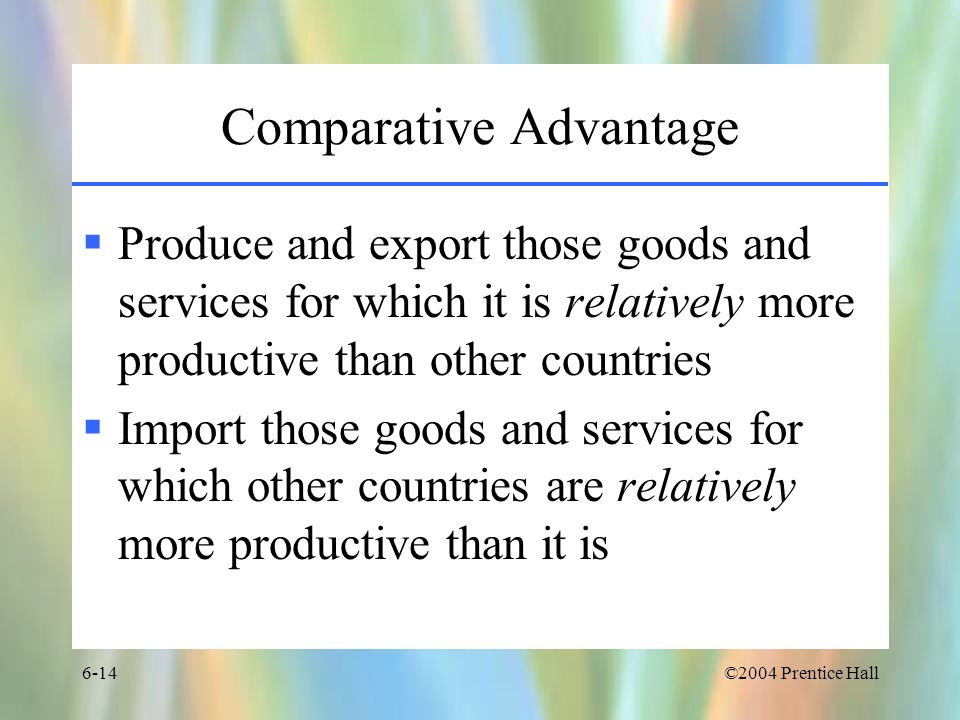 ©2004 Prentice Hall6-14 Comparative Advantage Produce and export those goods and services for which it is relatively more productive than other countr