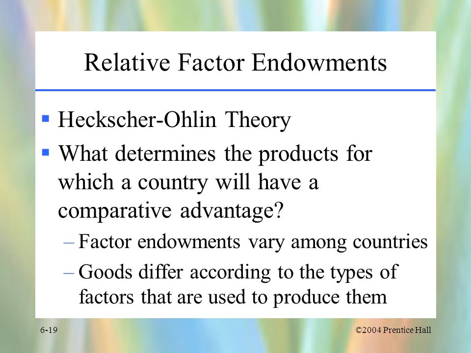 ©2004 Prentice Hall6-19 Relative Factor Endowments Heckscher-Ohlin Theory What determines the products for which a country will have a comparative adv