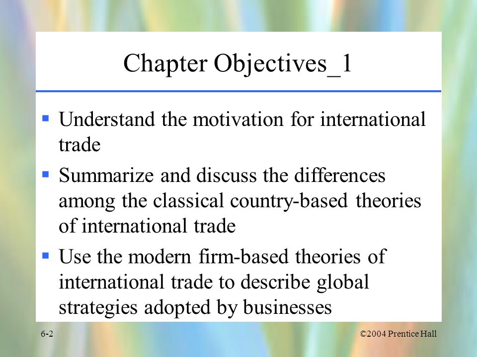©2004 Prentice Hall6-3 Chapter Objectives_2 Describe and categorize the different forms of international investment Explain the reasons for foreign direct investment Summarize how supply, demand, and political factors influence foreign direct investment