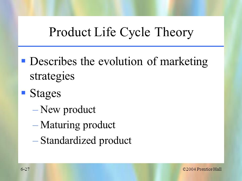 ©2004 Prentice Hall6-27 Product Life Cycle Theory Describes the evolution of marketing strategies Stages –New product –Maturing product –Standardized