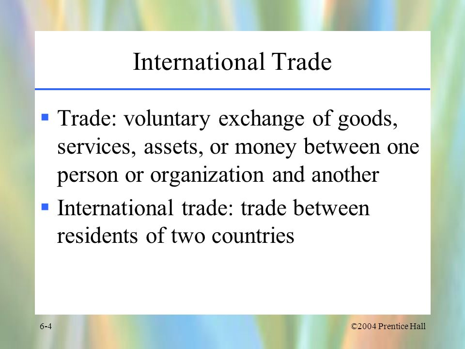 ©2004 Prentice Hall6-25 Country Similarity Theory Explains the phenomenon of intraindustry trade –Trade between two countries of goods produced by the same industry Japan exports Toyotas to Germany Germany exports BMWs to Japan