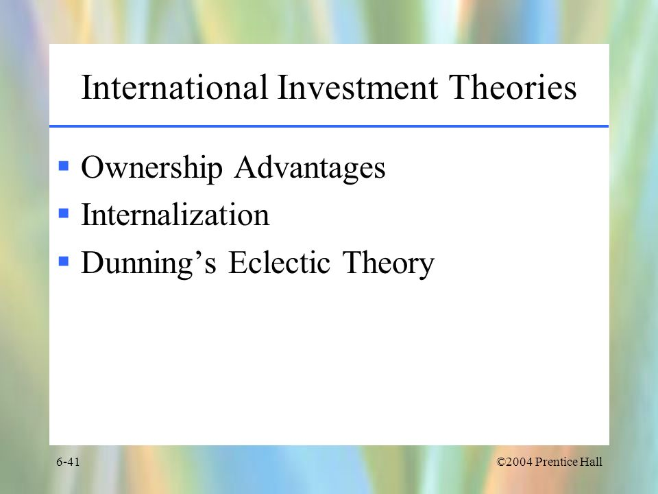 ©2004 Prentice Hall6-41 International Investment Theories Ownership Advantages Internalization Dunnings Eclectic Theory