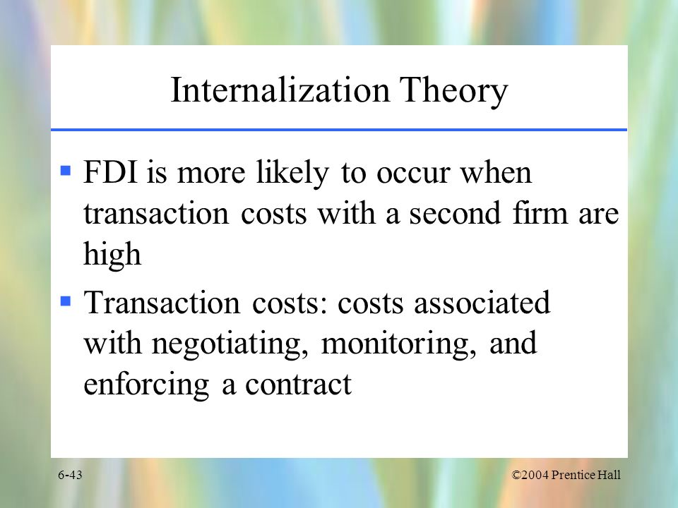 ©2004 Prentice Hall6-43 Internalization Theory FDI is more likely to occur when transaction costs with a second firm are high Transaction costs: costs