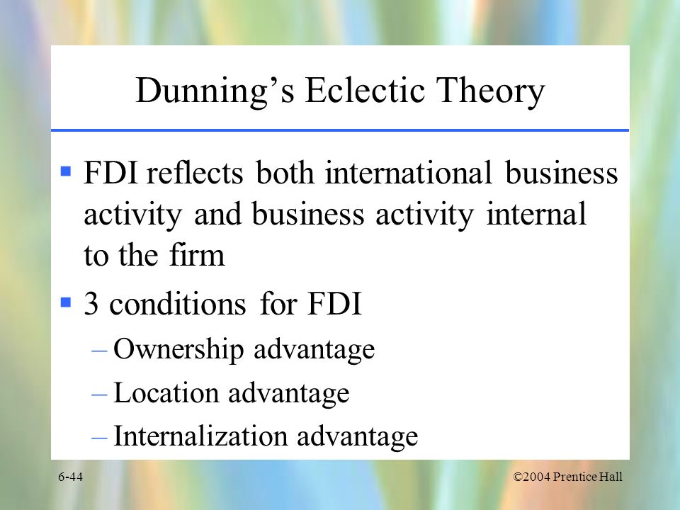 ©2004 Prentice Hall6-44 Dunnings Eclectic Theory FDI reflects both international business activity and business activity internal to the firm 3 condit