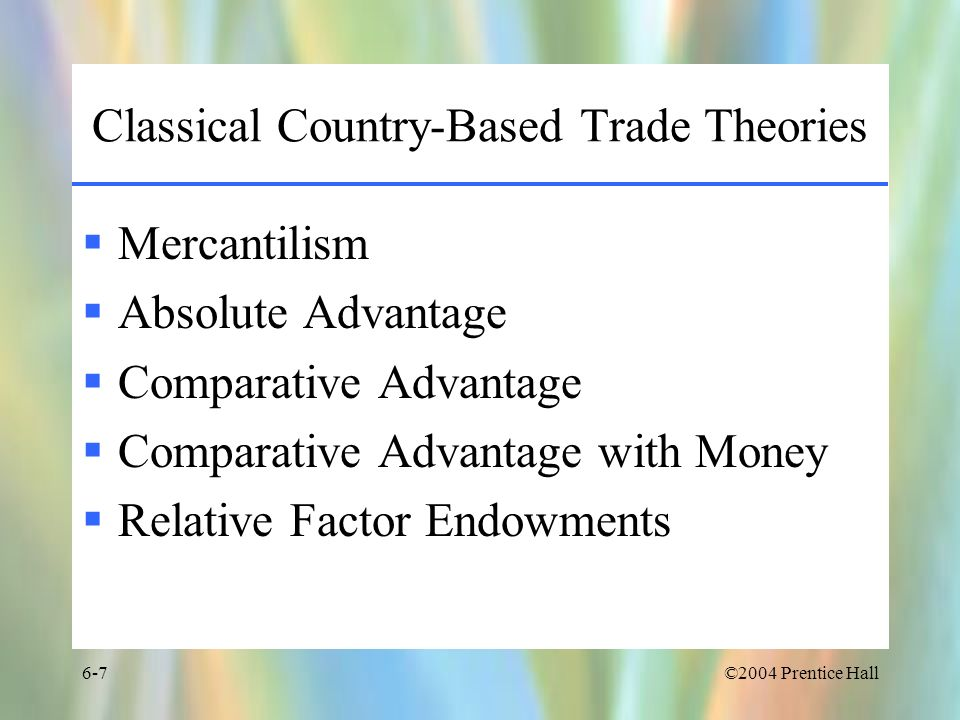 ©2004 Prentice Hall6-8 Mercantilism A countrys wealth is measured by its holdings of gold and silver A countrys goal should be to enlarge holdings of gold and silver by –Promoting exports –Discouraging imports