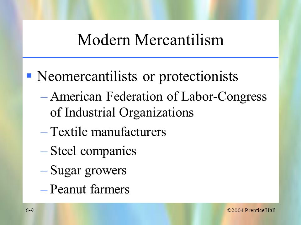 ©2004 Prentice Hall6-10 Disadvantages of Mercantilism Confuses the acquisition of treasure with the acquisition of wealth Weakens the country because it robs individuals of the ability –To trade freely –To benefit from voluntary exchanges Forces countries to produce products it would otherwise not in order to minimize imports