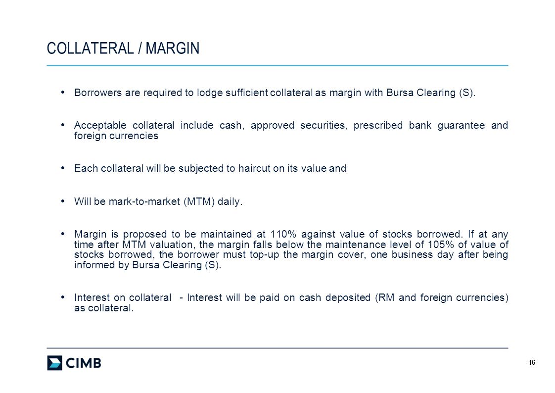 16 COLLATERAL / MARGIN Borrowers are required to lodge sufficient collateral as margin with Bursa Clearing (S). Acceptable collateral include cash, ap
