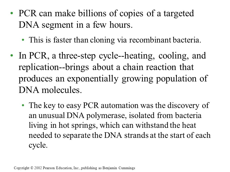 PCR can make billions of copies of a targeted DNA segment in a few hours. This is faster than cloning via recombinant bacteria. In PCR, a three-step c