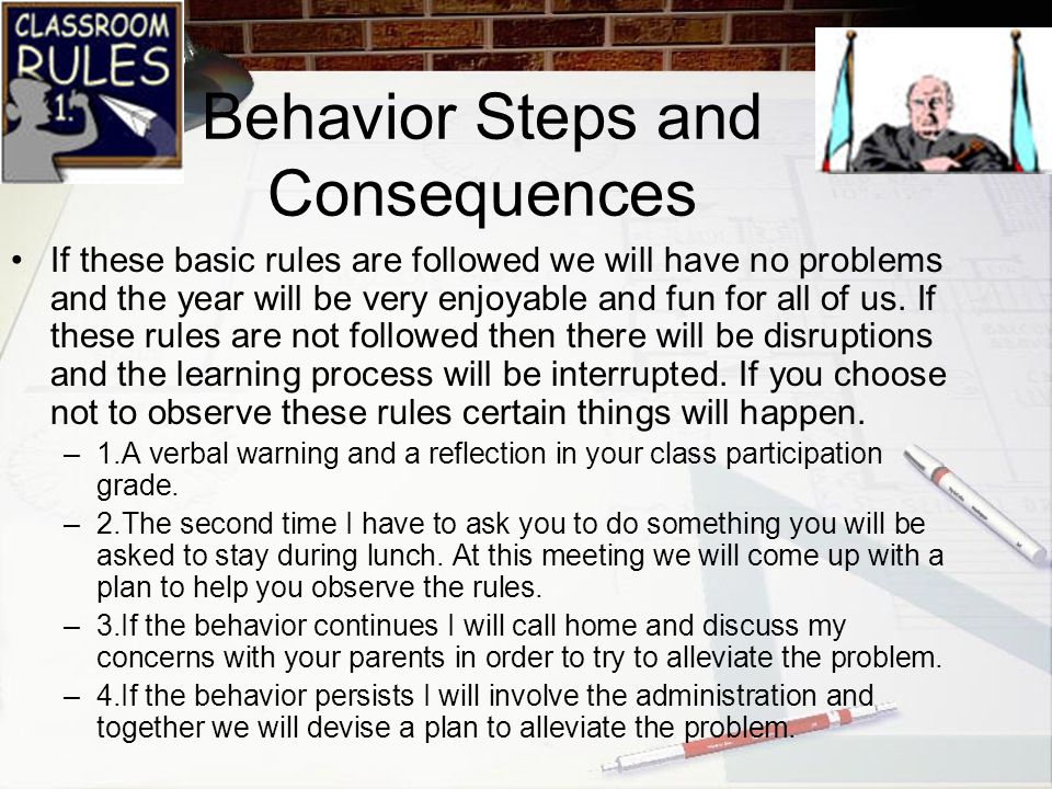 Behavior Steps and Consequences If these basic rules are followed we will have no problems and the year will be very enjoyable and fun for all of us.
