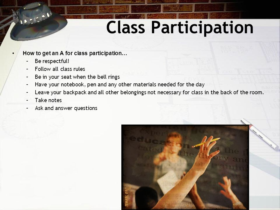 Class Participation How to get an A for class participation… –Be respectful! –Follow all class rules –Be in your seat when the bell rings –Have your n