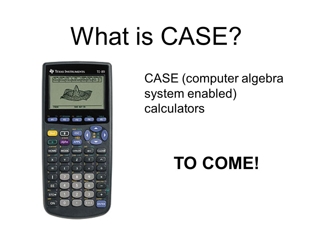 What is CASE? CASE (computer algebra system enabled) calculators TO COME!