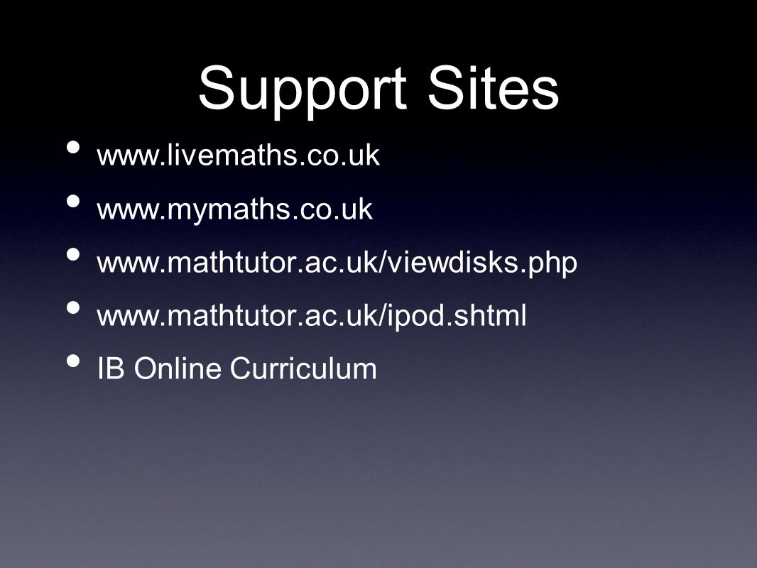 Support Sites www.livemaths.co.uk www.mymaths.co.uk www.mathtutor.ac.uk/viewdisks.php www.mathtutor.ac.uk/ipod.shtml IB Online Curriculum