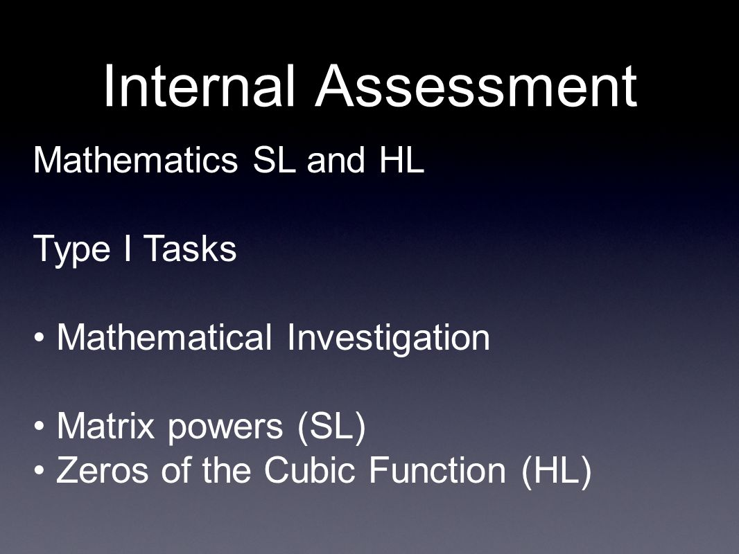 Internal Assessment Mathematics SL and HL Type I Tasks Mathematical Investigation Matrix powers (SL) Zeros of the Cubic Function (HL)