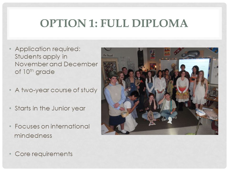 OPTION 1: FULL DIPLOMA Application required: Students apply in November and December of 10 th grade A two-year course of study Starts in the Junior ye