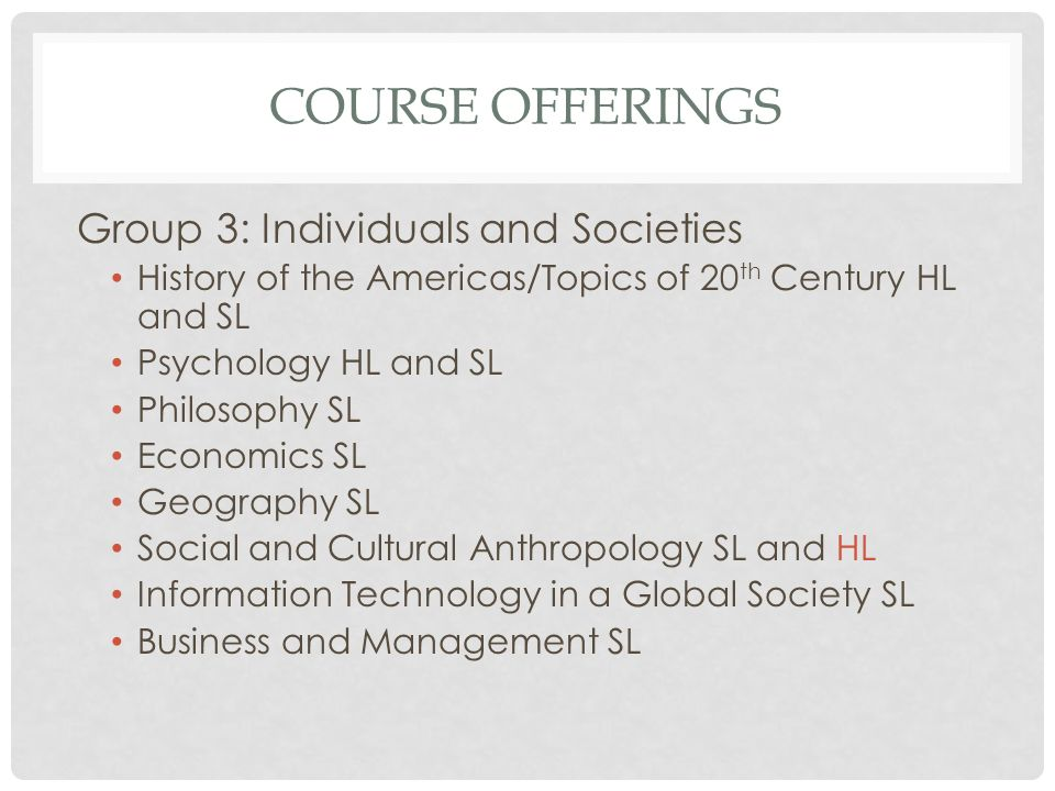 COURSE OFFERINGS Group 3: Individuals and Societies History of the Americas/Topics of 20 th Century HL and SL Psychology HL and SL Philosophy SL Econo