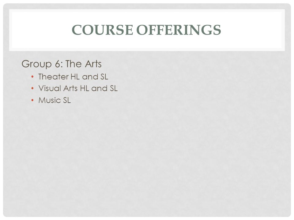 COURSE OFFERINGS Group 6: The Arts Theater HL and SL Visual Arts HL and SL Music SL