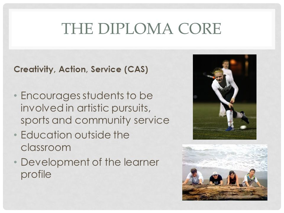 THE DIPLOMA CORE Creativity, Action, Service (CAS) Encourages students to be involved in artistic pursuits, sports and community service Education out