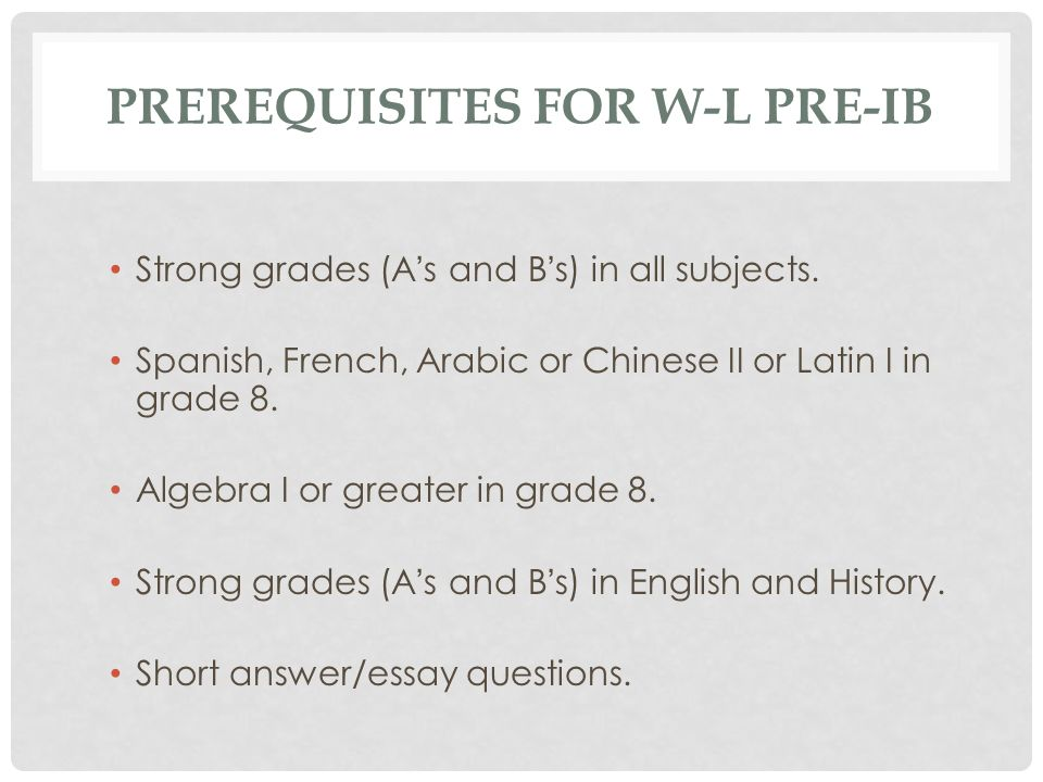 PREREQUISITES FOR W-L PRE-IB Strong grades (As and Bs) in all subjects. Spanish, French, Arabic or Chinese II or Latin I in grade 8. Algebra I or grea