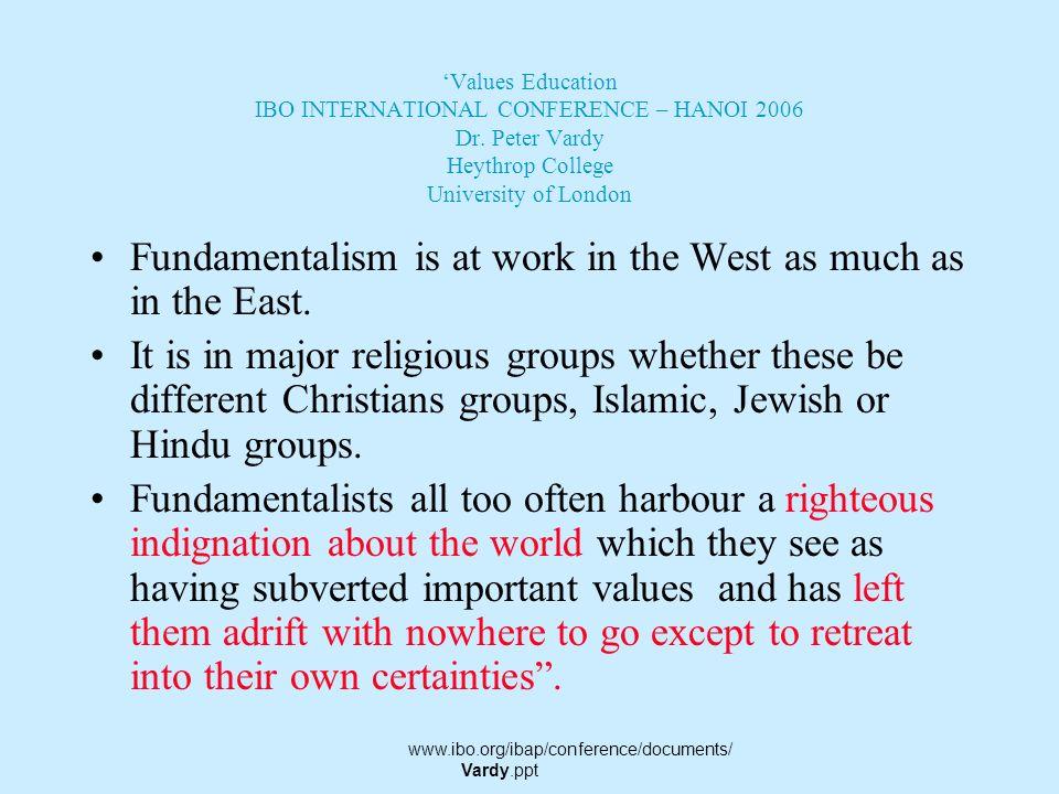 Values Education IBO INTERNATIONAL CONFERENCE – HANOI 2006 Dr. Peter Vardy Heythrop College University of London Fundamentalism flourishes wherever a