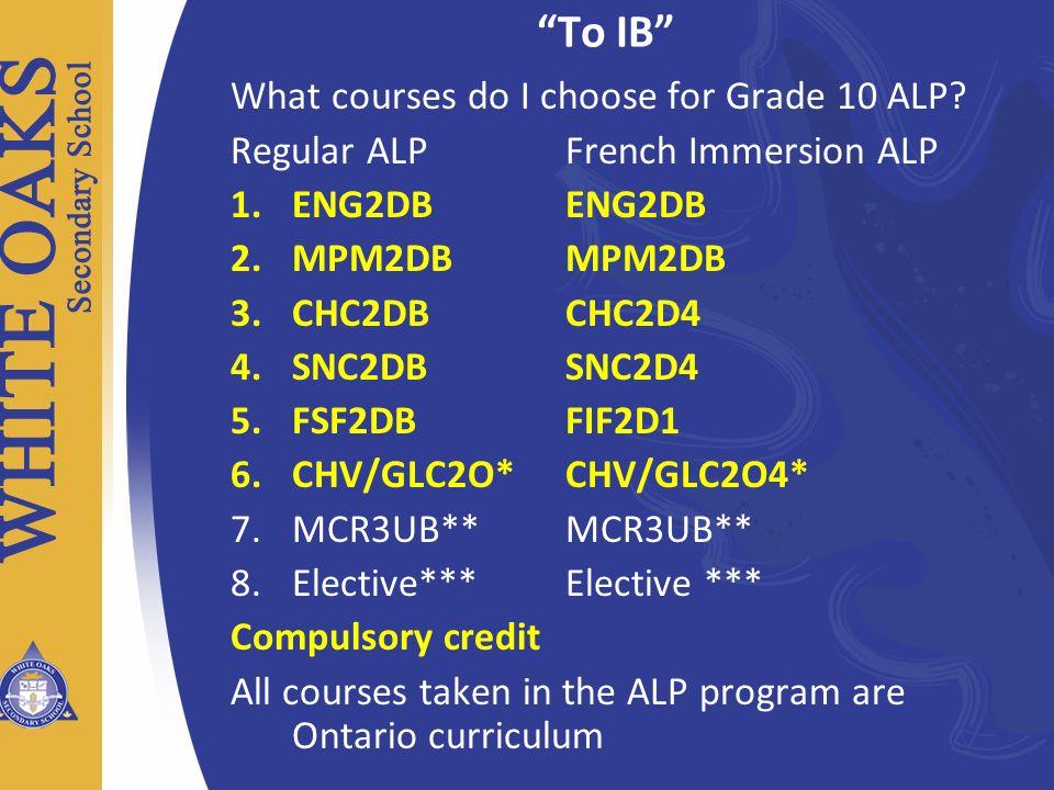 To IB What courses do I choose for Grade 10 ALP? Regular ALP French Immersion ALP 1.ENG2DB ENG2DB 2.MPM2DB MPM2DB 3.CHC2DB CHC2D4 4.SNC2DB SNC2D4 5.FS