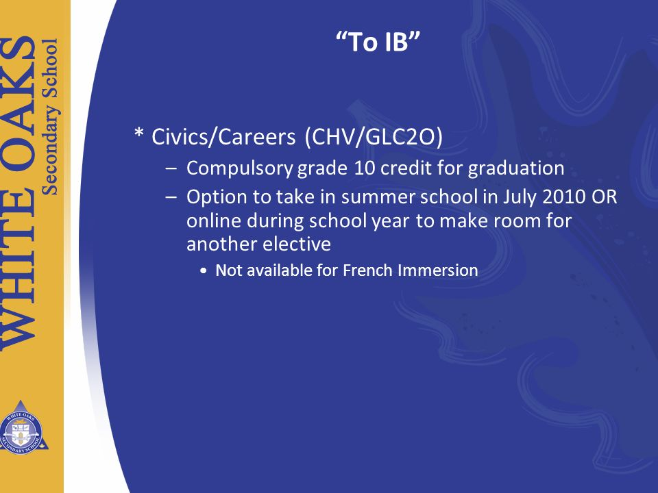 To IB * Civics/Careers (CHV/GLC2O) –Compulsory grade 10 credit for graduation –Option to take in summer school in July 2010 OR online during school ye