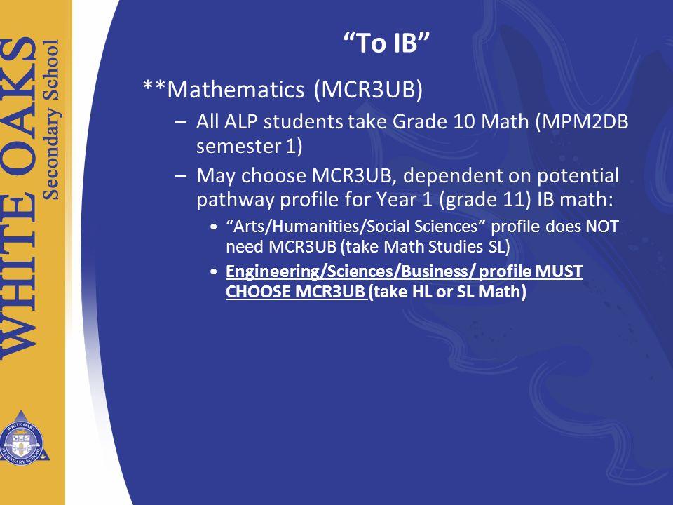 To IB **Mathematics (MCR3UB) –All ALP students take Grade 10 Math (MPM2DB semester 1) –May choose MCR3UB, dependent on potential pathway profile for Y