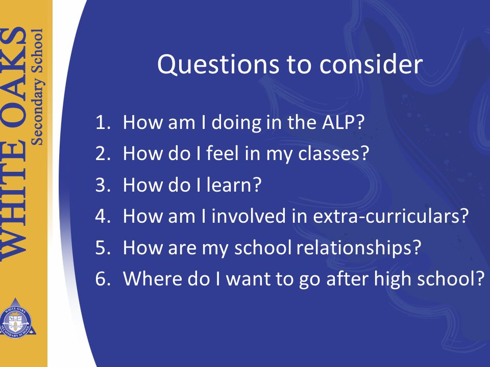 Questions to consider 1.How am I doing in the ALP? 2.How do I feel in my classes? 3.How do I learn? 4.How am I involved in extra-curriculars? 5.How ar
