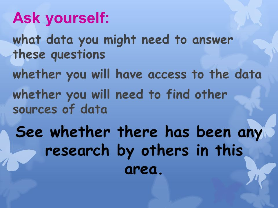 Ask yourself: what data you might need to answer these questions whether you will have access to the data whether you will need to find other sources of data See whether there has been any research by others in this area.