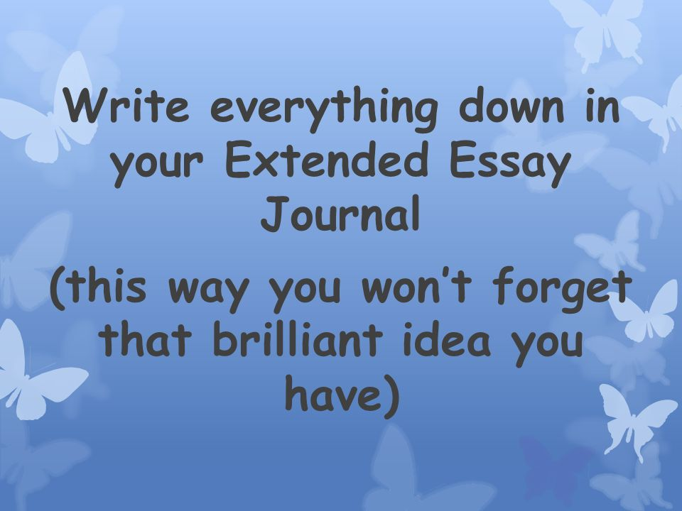 Write everything down in your Extended Essay Journal (this way you wont forget that brilliant idea you have)