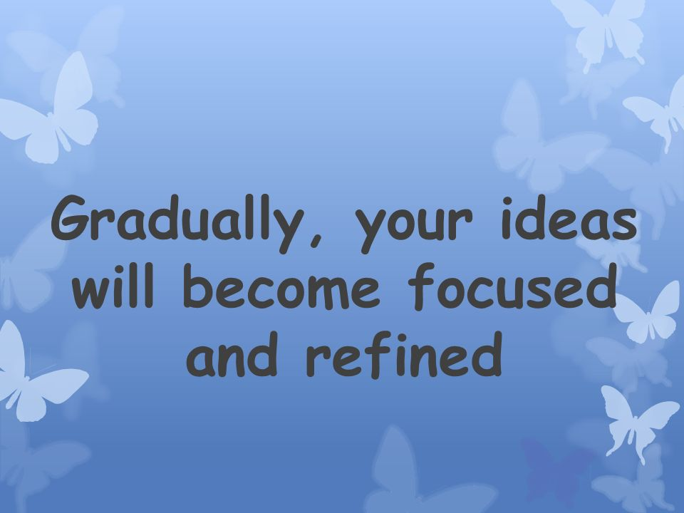 Gradually, your ideas will become focused and refined