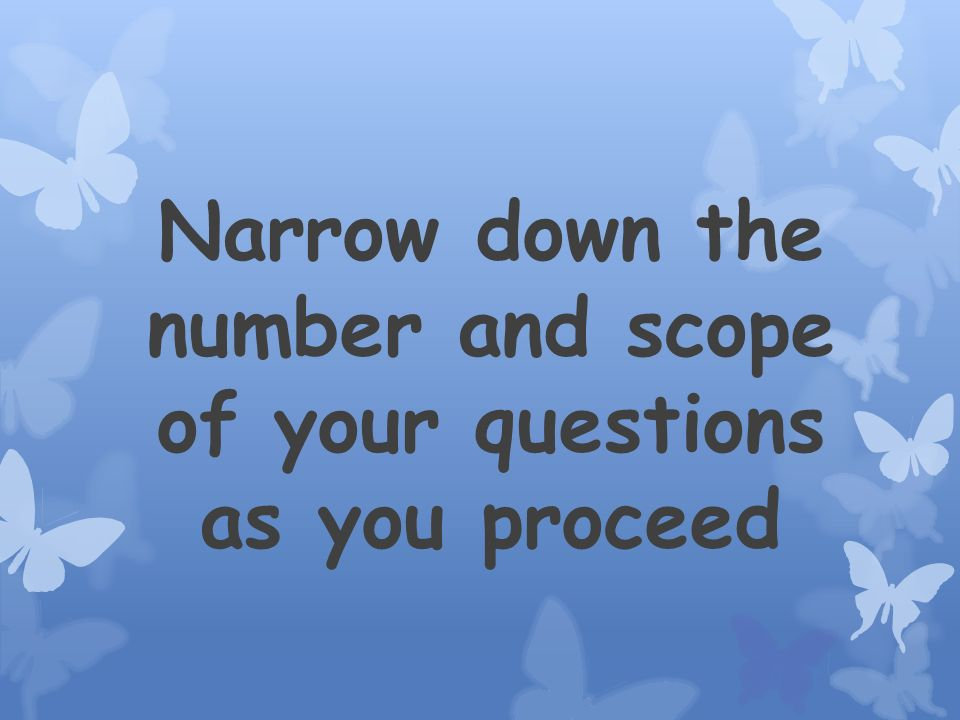 Narrow down the number and scope of your questions as you proceed