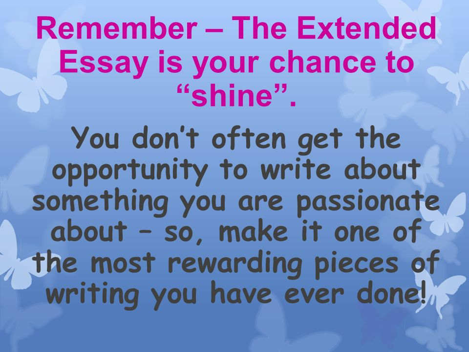 Remember – The Extended Essay is your chance to shine.