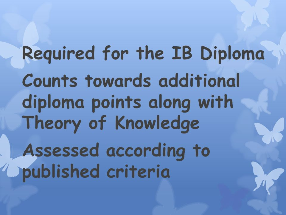 Required for the IB Diploma Counts towards additional diploma points along with Theory of Knowledge Assessed according to published criteria