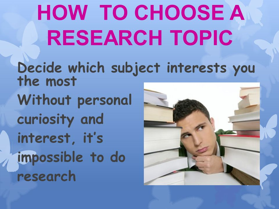 Choosing the subject area and topic is possibly the most difficult part of the whole process!