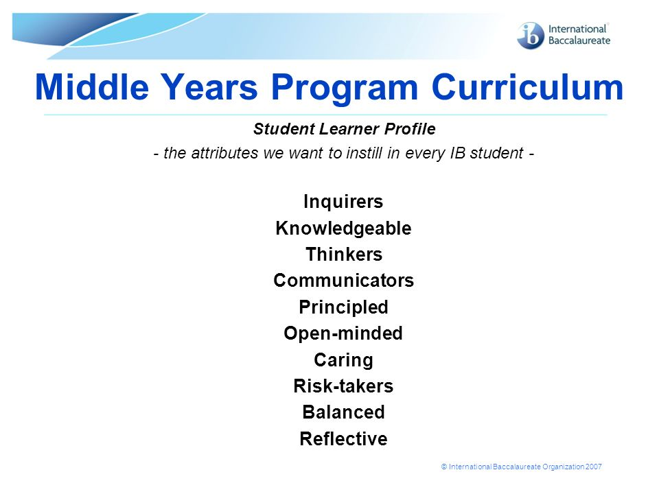 © International Baccalaureate Organization 2007 Middle Years Program Curriculum Student Learner Profile - the attributes we want to instill in every IB student - Inquirers Knowledgeable Thinkers Communicators Principled Open-minded Caring Risk-takers Balanced Reflective