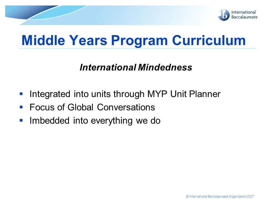 © International Baccalaureate Organization 2007 Middle Years Program Curriculum International Mindedness Integrated into units through MYP Unit Planner Focus of Global Conversations Imbedded into everything we do