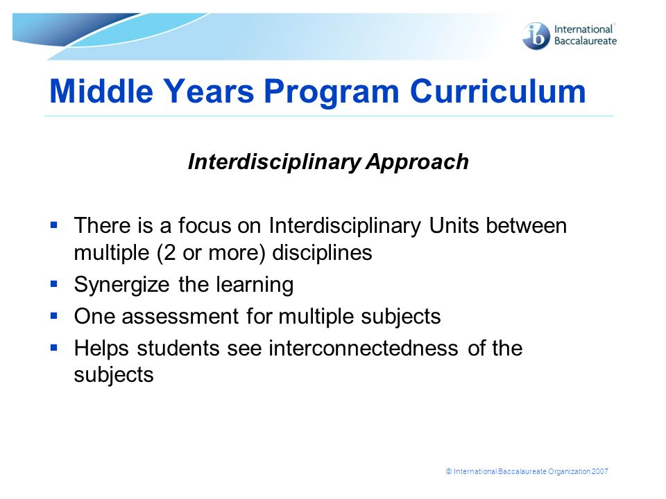 © International Baccalaureate Organization 2007 Middle Years Program Curriculum Interdisciplinary Approach There is a focus on Interdisciplinary Units between multiple (2 or more) disciplines Synergize the learning One assessment for multiple subjects Helps students see interconnectedness of the subjects