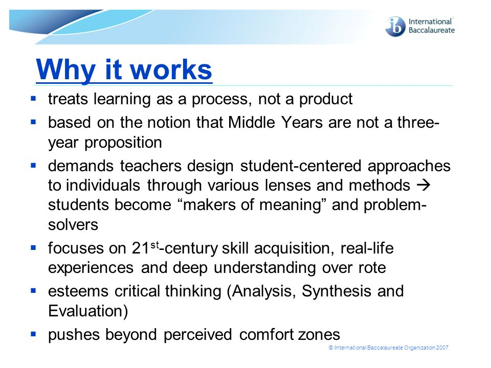 © International Baccalaureate Organization 2007 Why it works treats learning as a process, not a product based on the notion that Middle Years are not a three- year proposition demands teachers design student-centered approaches to individuals through various lenses and methods students become makers of meaning and problem- solvers focuses on 21 st -century skill acquisition, real-life experiences and deep understanding over rote esteems critical thinking (Analysis, Synthesis and Evaluation) pushes beyond perceived comfort zones