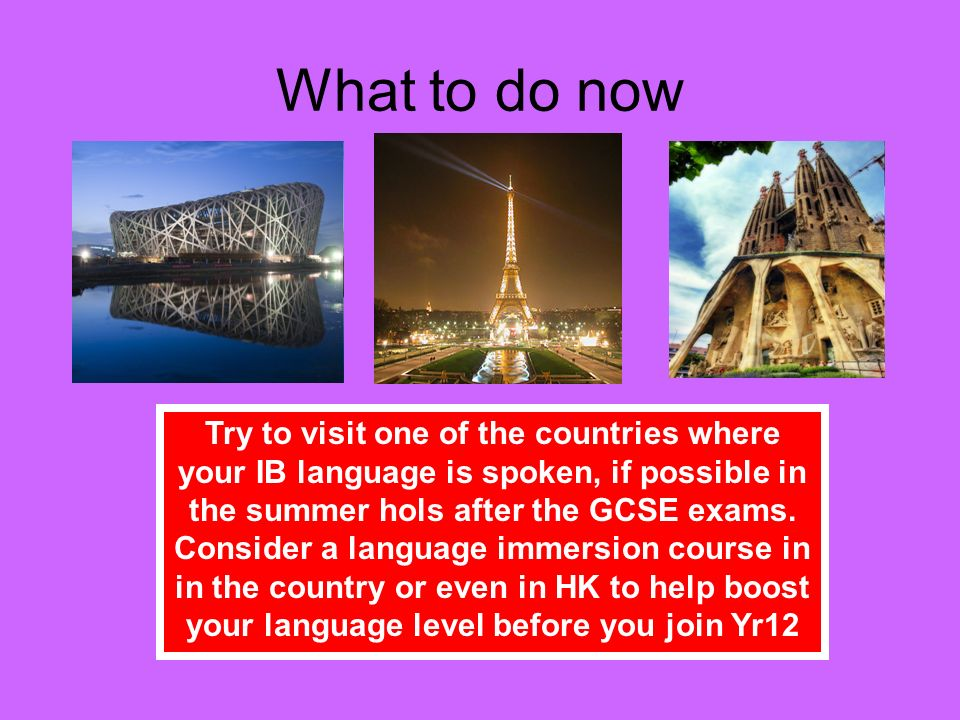 What to do now Try to visit one of the countries where your IB language is spoken, if possible in the summer hols after the GCSE exams. Consider a lan
