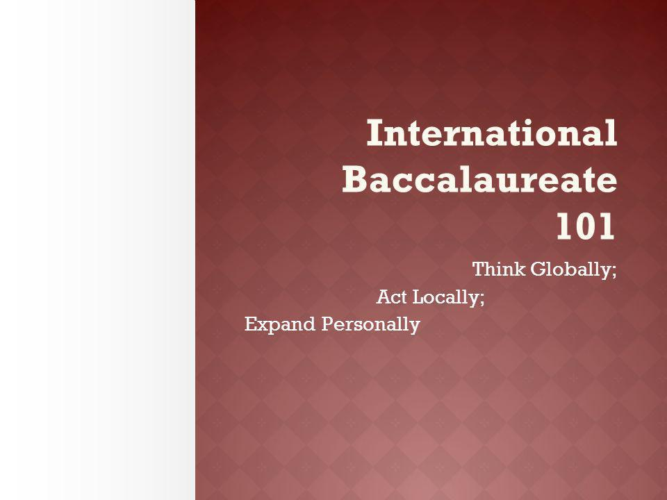 International Baccalaureate 101 Think Globally; Act Locally; Expand Personally