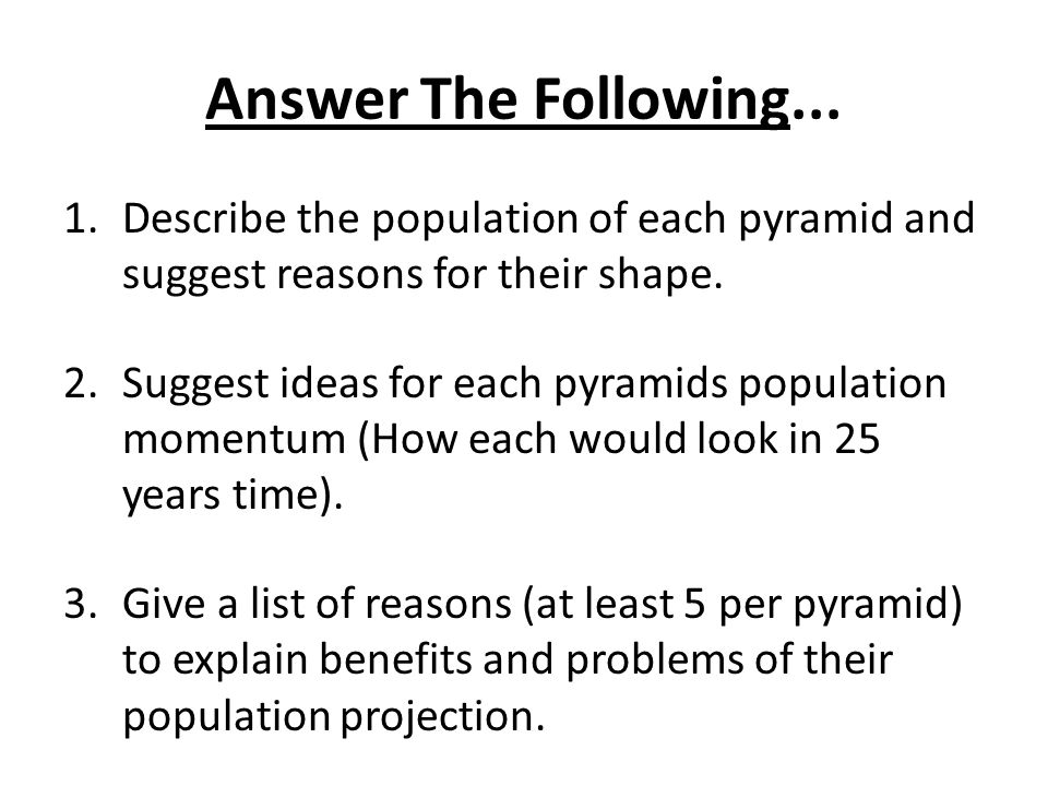 Answer The Following... 1.Describe the population of each pyramid and suggest reasons for their shape. 2.Suggest ideas for each pyramids population mo