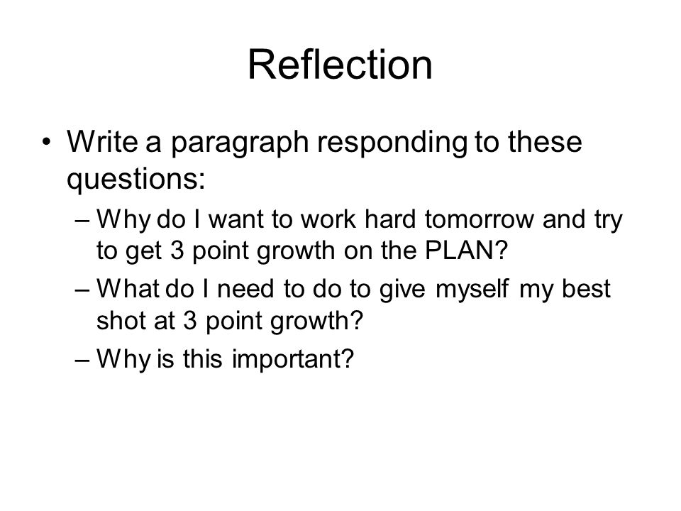 Reflection Write a paragraph responding to these questions: –Why do I want to work hard tomorrow and try to get 3 point growth on the PLAN? –What do I