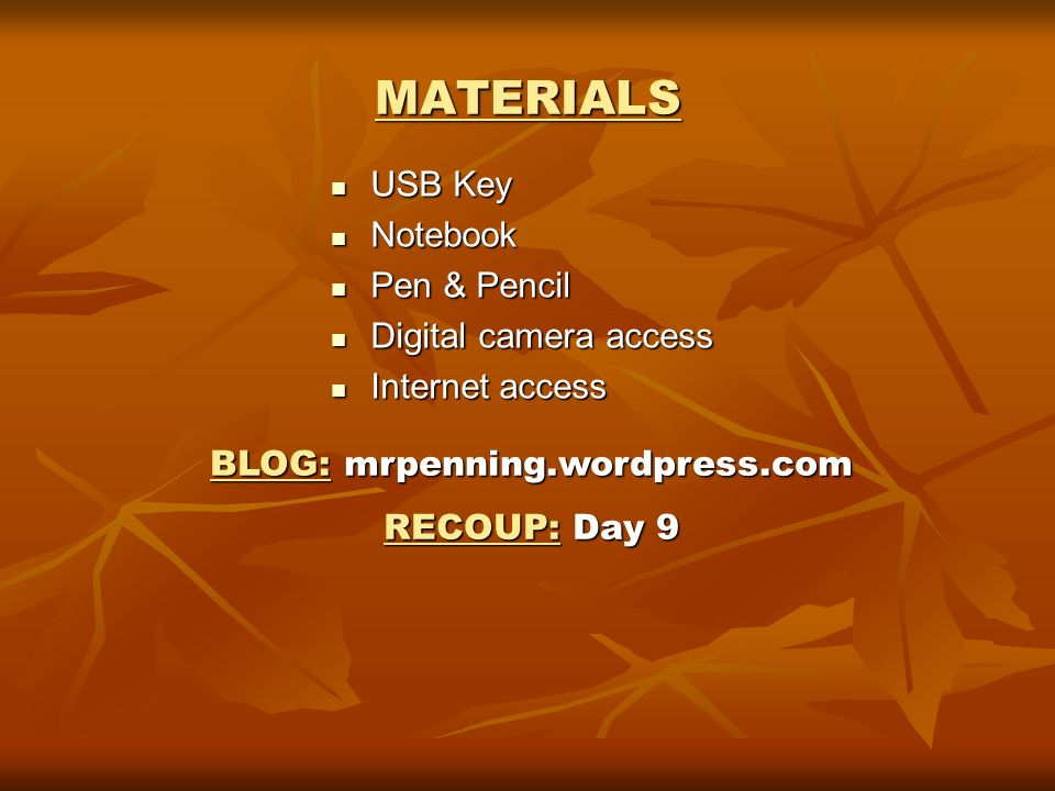 MATERIALS USB Key USB Key Notebook Notebook Pen & Pencil Pen & Pencil Digital camera access Digital camera access Internet access Internet access BLOG:mrpenning.wordpress.com BLOG: mrpenning.wordpress.com RECOUP:Day 9 RECOUP: Day 9