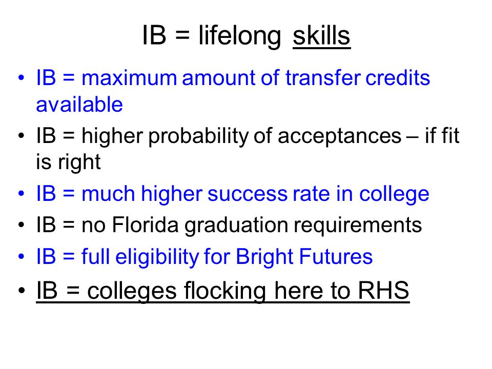 2012 Exemplars 1.Because the number of applicants is ++++ basic criteria has to be met (avoid reach) 2.Be cognizant of debt structure – and decide on its worth…realize debt worth and sticker price 3.State of Florida colleges now at @$10-$15K per year 4.IB students should seek Honors Colleges *(avoid grade 13) 5.For some reason, too many reach – not enough likely 6.Many more spring acceptances, as well as summer 7.Deferred is fine; Early is good
